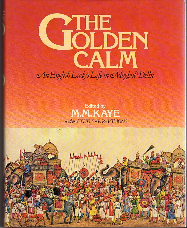 Image for The Golden Calm: An English Lady's Life in Moghul Delhi: Reminiscences by Emily, Lady Clive Bayley, and by Her Father, Sir Thomas Metcalfe