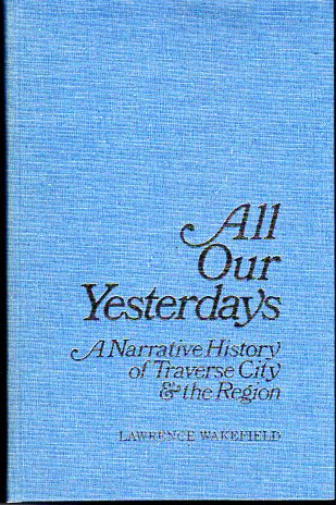 Image for All Our Yesterdays: A Narrative History of Traverse City & the Region (Michigan)