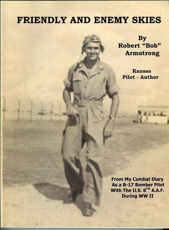Image for Friendly and Unfriendly Skies: Kansas Pilot - Author From My Combat Diary as a B- 17 Bomber Pilot With the U.S. 8th A.A.F. During WWII