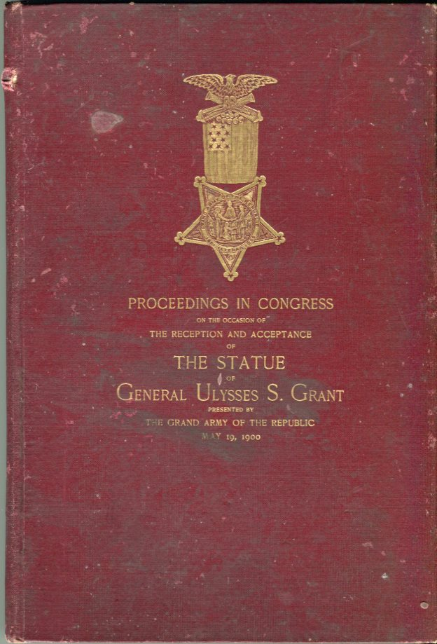 Image for Proceedings in Congress on the Occasion of the Reception and Acceptance of the Statue of General Ulysses S. Grant Presented by The Grand Army of the Republic, May 19, 1900
