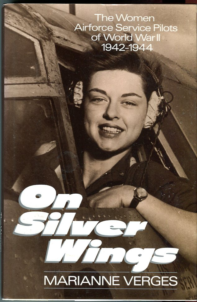 On Silver Wings: The Women Airforce Service Pilots of World War II 1942- 1944