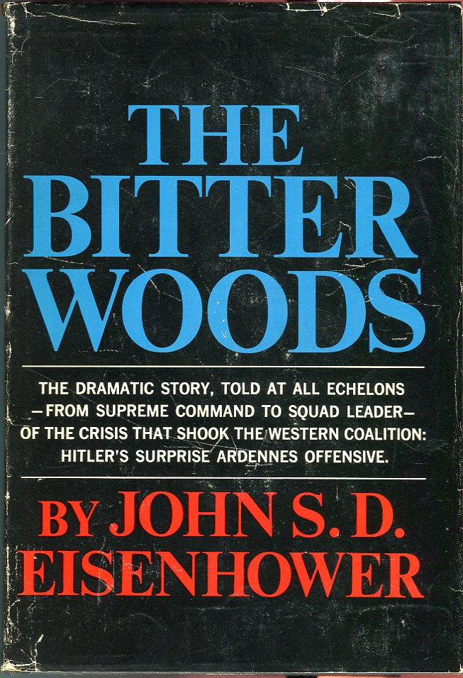 The Bitter Woods: The Dramatic Story, Told at All Echelons, from Supreme Command to Squad Leader, of the Crisis That Shook the Western Coalition - Hitler's Surprise Ardennes Offensive