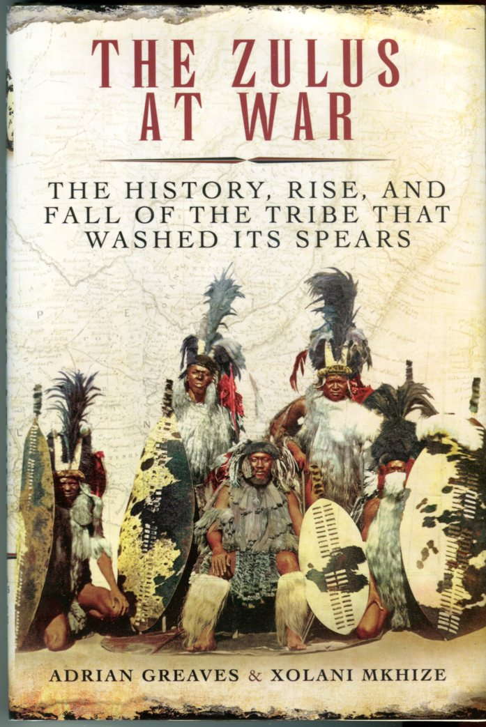Image for The Zulus at War: The History, Rise, and Fall of the Tribe That Washed Its Spears